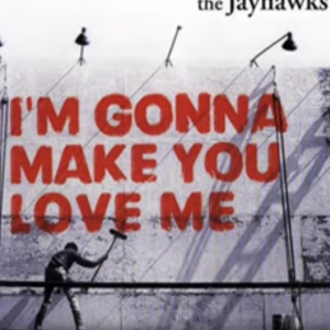 """I'm Gonna Make You Love Me"" by The Jayhawks"